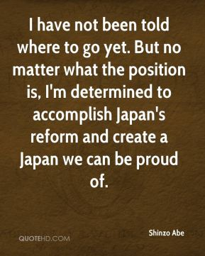 Shinzo Abe  - I have not been told where to go yet. But no matter what the position is, I'm determined to accomplish Japan's reform and create a Japan we can be proud of.