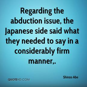 Shinzo Abe  - Regarding the abduction issue, the Japanese side said what they needed to say in a considerably firm manner.