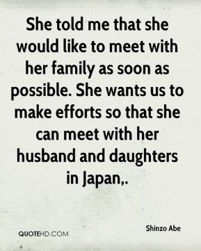Shinzo Abe  - She told me that she would like to meet with her family as soon as possible. She wants us to make efforts so that she can meet with her husband and daughters in Japan.