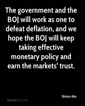 Shinzo Abe  - The government and the BOJ will work as one to defeat deflation, and we hope the BOJ will keep taking effective monetary policy and earn the markets' trust.