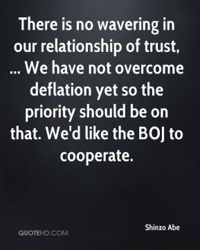 Shinzo Abe  - There is no wavering in our relationship of trust, ... We have not overcome deflation yet so the priority should be on that. We'd like the BOJ to cooperate.