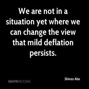 Shinzo Abe  - We are not in a situation yet where we can change the view that mild deflation persists.