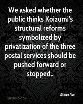 Shinzo Abe  - We asked whether the public thinks Koizumi's structural reforms symbolized by privatization of the three postal services should be pushed forward or stopped.