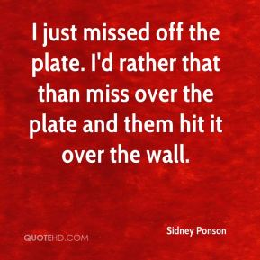 Sidney Ponson  - I just missed off the plate. I'd rather that than miss over the plate and them hit it over the wall.