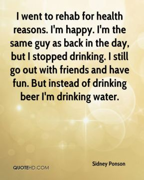 Sidney Ponson  - I went to rehab for health reasons. I'm happy. I'm the same guy as back in the day, but I stopped drinking. I still go out with friends and have fun. But instead of drinking beer I'm drinking water.