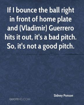 Sidney Ponson  - If I bounce the ball right in front of home plate and (Vladimir) Guerrero hits it out, it's a bad pitch. So, it's not a good pitch.