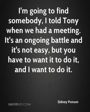 Sidney Ponson  - I'm going to find somebody, I told Tony when we had a meeting. It's an ongoing battle and it's not easy, but you have to want it to do it, and I want to do it.