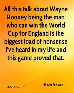 Sir Alex Ferguson  - All this talk about Wayne Rooney being the man who can win the World Cup for England is the biggest load of nonsense I've heard in my life and this game proved that.