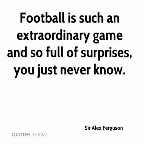 Football is such an extraordinary game and so full of surprises, you just never know.