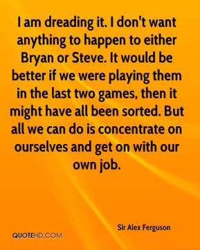 I am dreading it. I don't want anything to happen to either Bryan or Steve. It would be better if we were playing them in the last two games, then it might have all been sorted. But all we can do is concentrate on ourselves and get on with our own job.