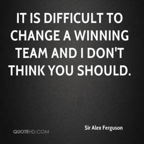 It is difficult to change a winning team and I don't think you should.
