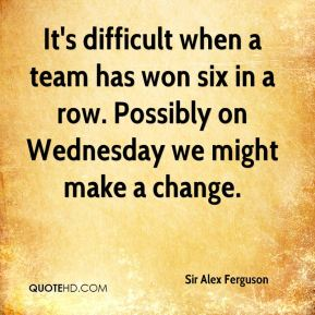 It's difficult when a team has won six in a row. Possibly on Wednesday we might make a change.