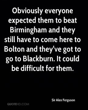 Obviously everyone expected them to beat Birmingham and they still have to come here to Bolton and they've got to go to Blackburn. It could be difficult for them.