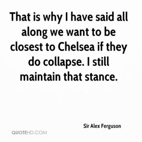 That is why I have said all along we want to be closest to Chelsea if they do collapse. I still maintain that stance.