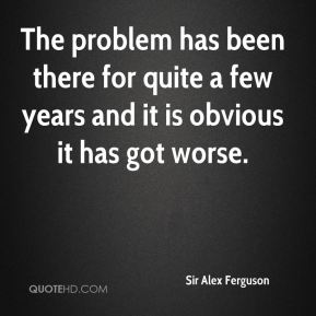 Sir Alex Ferguson  - The problem has been there for quite a few years and it is obvious it has got worse.