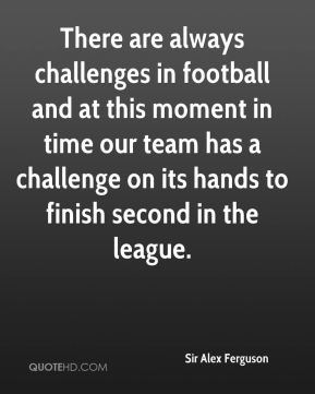 There are always challenges in football and at this moment in time our team has a challenge on its hands to finish second in the league.