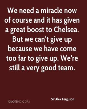 Sir Alex Ferguson  - We need a miracle now of course and it has given a great boost to Chelsea. But we can't give up because we have come too far to give up. We're still a very good team.