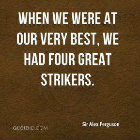 When we were at our very best, we had four great strikers.