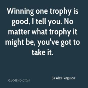 Winning one trophy is good, I tell you. No matter what trophy it might be, you've got to take it.