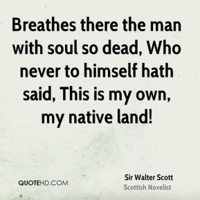 Breathes there the man with soul so dead, Who never to himself hath said, This is my own, my native land!