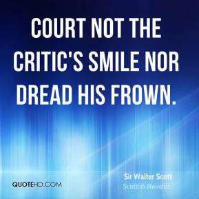 Court not the critic's smile nor dread his frown.