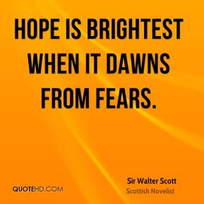 Hope is brightest when it dawns from fears.