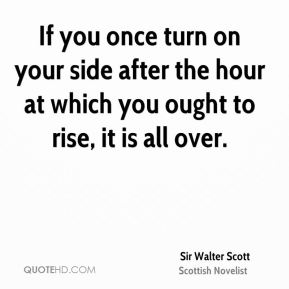 Sir Walter Scott  - If you once turn on your side after the hour at which you ought to rise, it is all over.