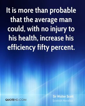 It is more than probable that the average man could, with no injury to his health, increase his efficiency fifty percent.