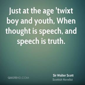 Just at the age 'twixt boy and youth, When thought is speech, and speech is truth.