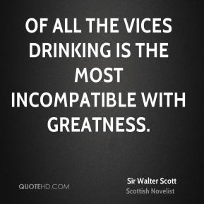 Sir Walter Scott  - Of all the vices drinking is the most incompatible with greatness.