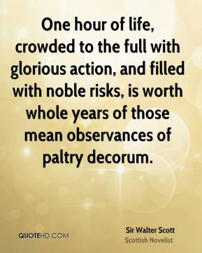 Sir Walter Scott  - One hour of life, crowded to the full with glorious action, and filled with noble risks, is worth whole years of those mean observances of paltry decorum.