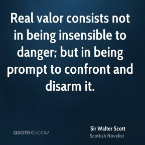 Sir Walter Scott  - Real valor consists not in being insensible to danger; but in being prompt to confront and disarm it.