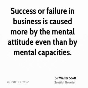 Sir Walter Scott  - Success or failure in business is caused more by the mental attitude even than by mental capacities.