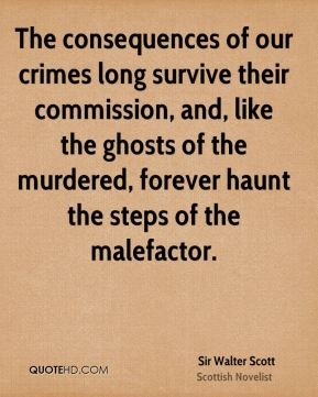 The consequences of our crimes long survive their commission, and, like the ghosts of the murdered, forever haunt the steps of the malefactor.