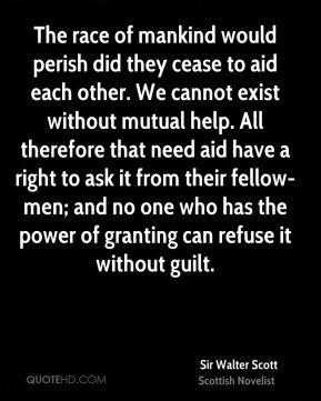 Sir Walter Scott  - The race of mankind would perish did they cease to aid each other. We cannot exist without mutual help. All therefore that need aid have a right to ask it from their fellow-men; and no one who has the power of granting can refuse it without guilt.