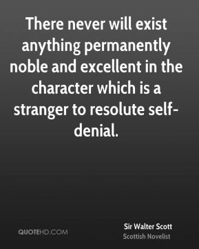 There never will exist anything permanently noble and excellent in the character which is a stranger to resolute self-denial.