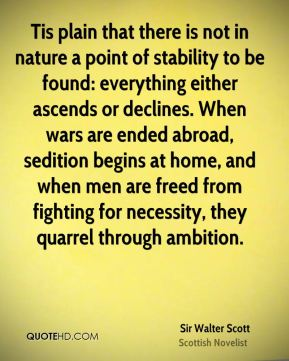 Tis plain that there is not in nature a point of stability to be found: everything either ascends or declines. When wars are ended abroad, sedition begins at home, and when men are freed from fighting for necessity, they quarrel through ambition.