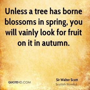 Sir Walter Scott  - Unless a tree has borne blossoms in spring, you will vainly look for fruit on it in autumn.