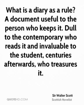 Sir Walter Scott  - What is a diary as a rule? A document useful to the person who keeps it. Dull to the contemporary who reads it and invaluable to the student, centuries afterwards, who treasures it.