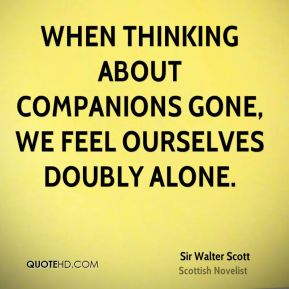 Sir Walter Scott  - When thinking about companions gone, we feel ourselves doubly alone.