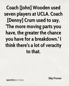 Skip Prosser  - Coach [John] Wooden used seven players at UCLA. Coach [Denny] Crum used to say, 'The more moving parts you have, the greater the chance you have for a breakdown.' I think there's a lot of veracity to that.
