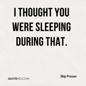 Skip Prosser  - I thought you were sleeping during that.