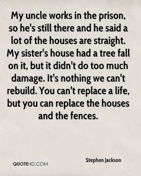 My uncle works in the prison, so he's still there and he said a lot of the houses are straight. My sister's house had a tree fall on it, but it didn't do too much damage. It's nothing we can't rebuild. You can't replace a life, but you can replace the houses and the fences.