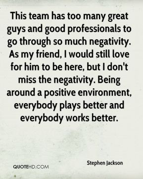 This team has too many great guys and good professionals to go through so much negativity. As my friend, I would still love for him to be here, but I don't miss the negativity. Being around a positive environment, everybody plays better and everybody works better.
