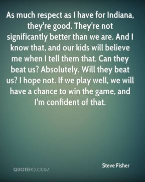 Steve Fisher  - As much respect as I have for Indiana, they're good. They're not significantly better than we are. And I know that, and our kids will believe me when I tell them that. Can they beat us? Absolutely. Will they beat us? I hope not. If we play well, we will have a chance to win the game, and I'm confident of that.