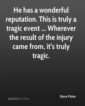 Steve Fisher  - He has a wonderful reputation. This is truly a tragic event ... Wherever the result of the injury came from, it's truly tragic.