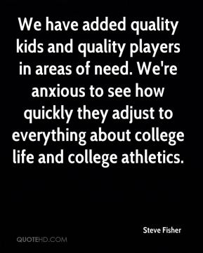 Steve Fisher  - We have added quality kids and quality players in areas of need. We're anxious to see how quickly they adjust to everything about college life and college athletics.