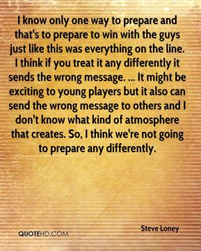 I know only one way to prepare and that's to prepare to win with the guys just like this was everything on the line. I think if you treat it any differently it sends the wrong message. ... It might be exciting to young players but it also can send the wrong message to others and I don't know what kind of atmosphere that creates. So, I think we're not going to prepare any differently.