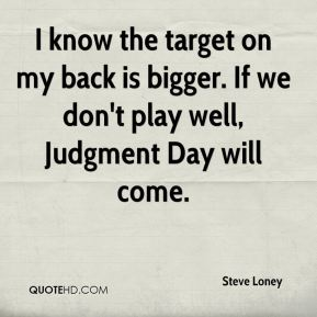 I know the target on my back is bigger. If we don't play well, Judgment Day will come.