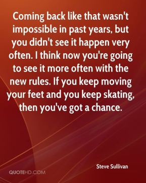 Coming back like that wasn't impossible in past years, but you didn't see it happen very often. I think now you're going to see it more often with the new rules. If you keep moving your feet and you keep skating, then you've got a chance.